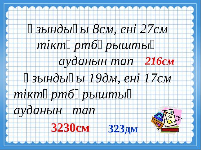 Ұзындығы 8см, ені 27см тіктөртбұрыштың ауданын тап Ұзындығы 19дм, ені 17см т...