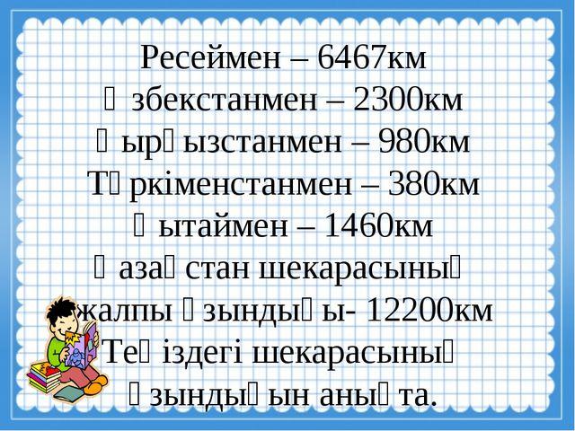 Ресеймен – 6467км Өзбекстанмен – 2300км Қырғызстанмен – 980км Түркіменстанме...