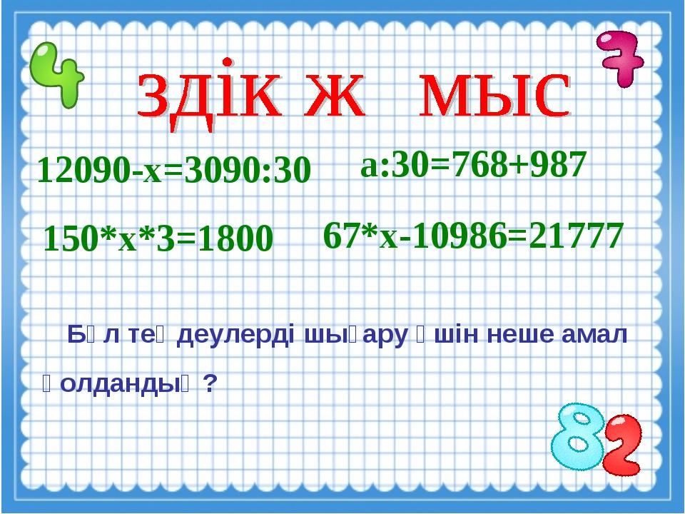 12090-х=3090:30 а:30=768+987 Бұл теңдеулерді шығару үшін неше амал қолдандың...