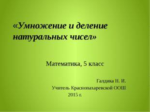 «Умножение и деление натуральных чисел» Математика, 5 класс Галдика Н. И. Уч