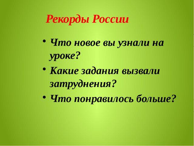 Рекорды России Что новое вы узнали на уроке? Какие задания вызвали затруднен...