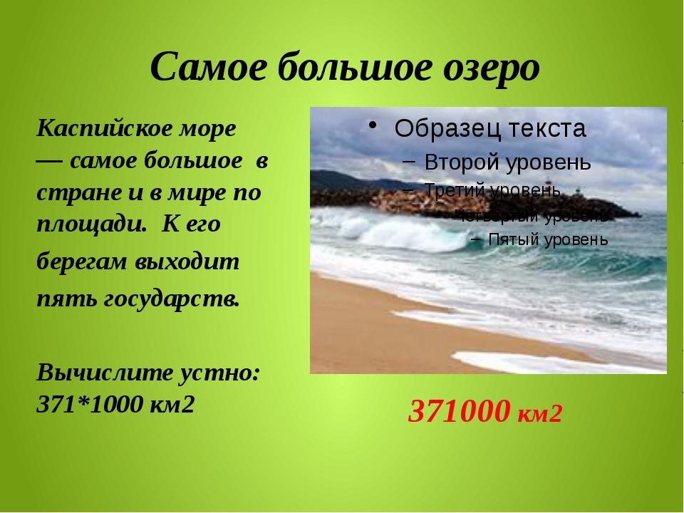 Самое большое озеро Kаспийское море —самое большое в стране и в мире по пло...