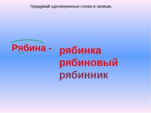 Рябина - Придумай однокоренные слова и запиши. рябинка рябиновый рябинник