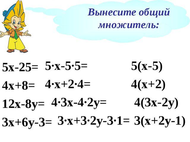 Вынесите общий множитель: 5х-25= 4х+8= 12х-8у= 3х+6у-3= 5∙х-5∙5= 4∙х+2∙4= 4∙3...