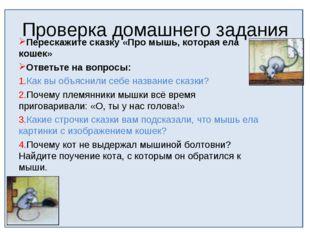 Проверка домашнего задания Перескажите сказку «Про мышь, которая ела кошек» О