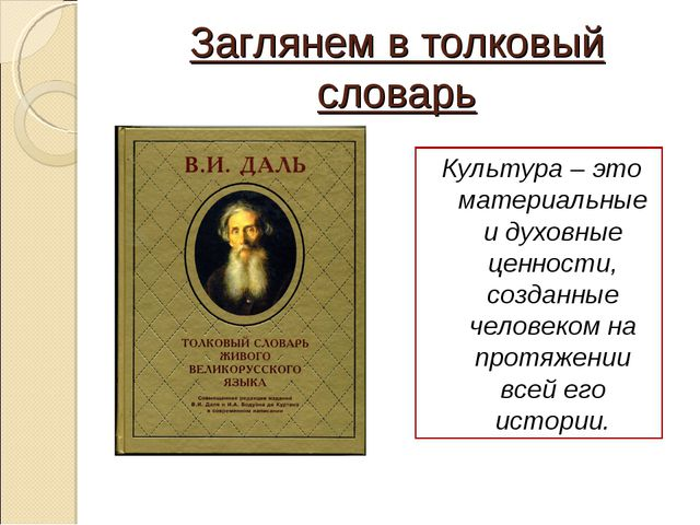 Заглянем в толковый словарь Культура – это материальные и духовные ценности,...