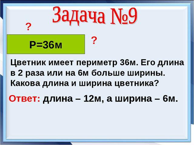Р=36м Цветник имеет периметр 36м. Его длина в 2 раза или на 6м больше ширины....