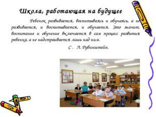 Школа, работающая на будущее Ребенок развивается, воспитываясь и обучаясь, а