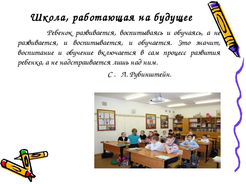 Школа, работающая на будущее Ребенок развивается, воспитываясь и обучаясь, а...