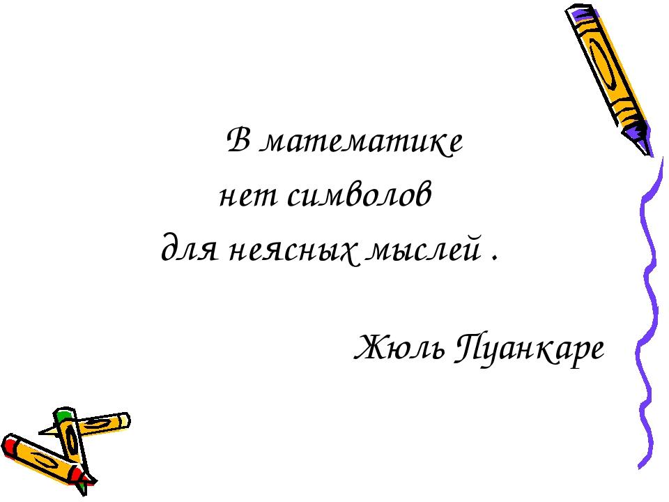 В математике нет символов для неясных мыслей . Жюль Пуанкаре