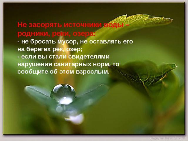 Не засорять источники воды – родники, реки, озера: - не бросать мусор, не ост...