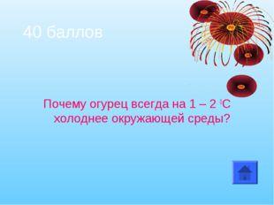 40 баллов Почему огурец всегда на 1 – 2 0С холоднее окружающей среды?