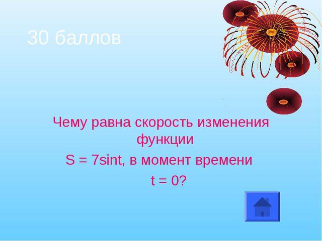 30 баллов Чему равна скорость изменения функции S = 7sint, в момент времени t...