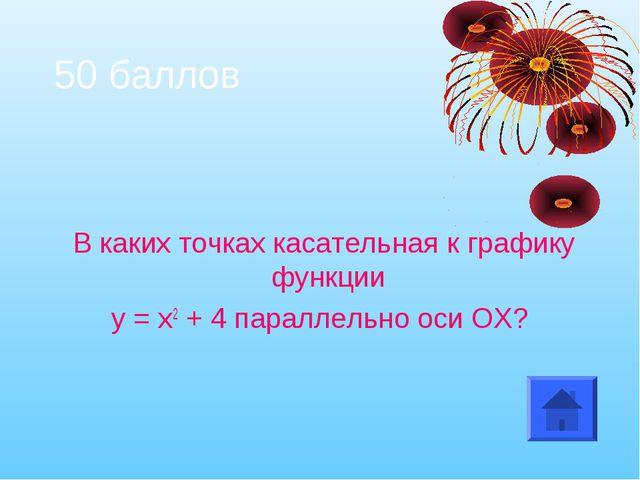 50 баллов В каких точках касательная к графику функции у = х2 + 4 параллельно...