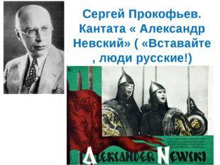 Сергей Прокофьев. Кантата « Александр Невский» ( «Вставайте , люди русские!)
