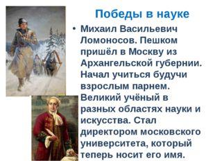 Победы в науке Михаил Васильевич Ломоносов. Пешком пришёл в Москву из Арханге