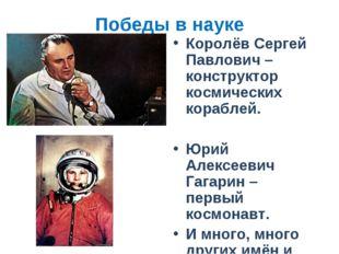 Победы в науке Королёв Сергей Павлович – конструктор космических кораблей. Юр