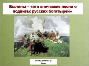 Былины – «это эпические песни о подвигах русских богатырей» ВАСНЕЦОВ Виктор Б