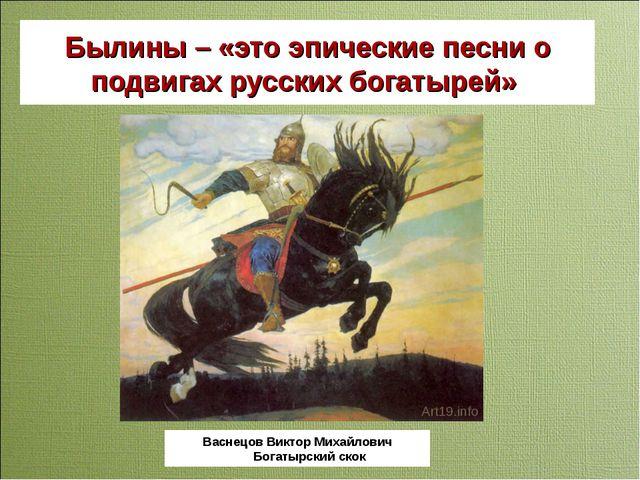 Былины – «это эпические песни о подвигах русских богатырей» Васнецов Виктор М...