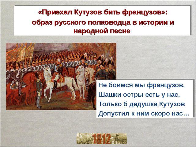 «Приехал Кутузов бить французов»: образ русского полководца в истории и наро...