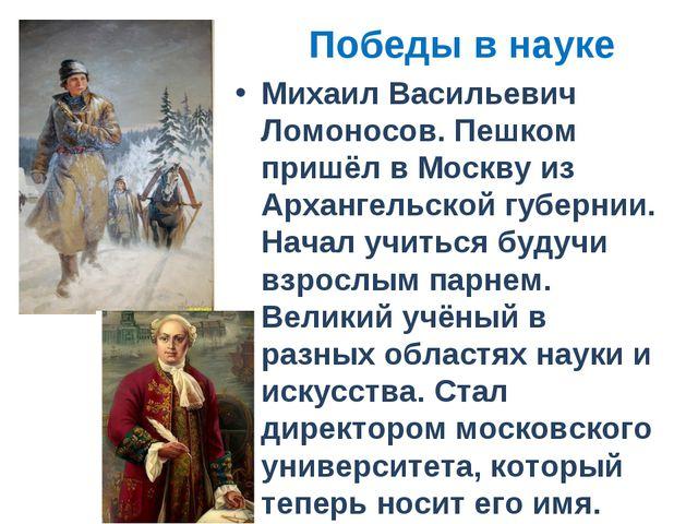 Победы в науке Михаил Васильевич Ломоносов. Пешком пришёл в Москву из Арханге...