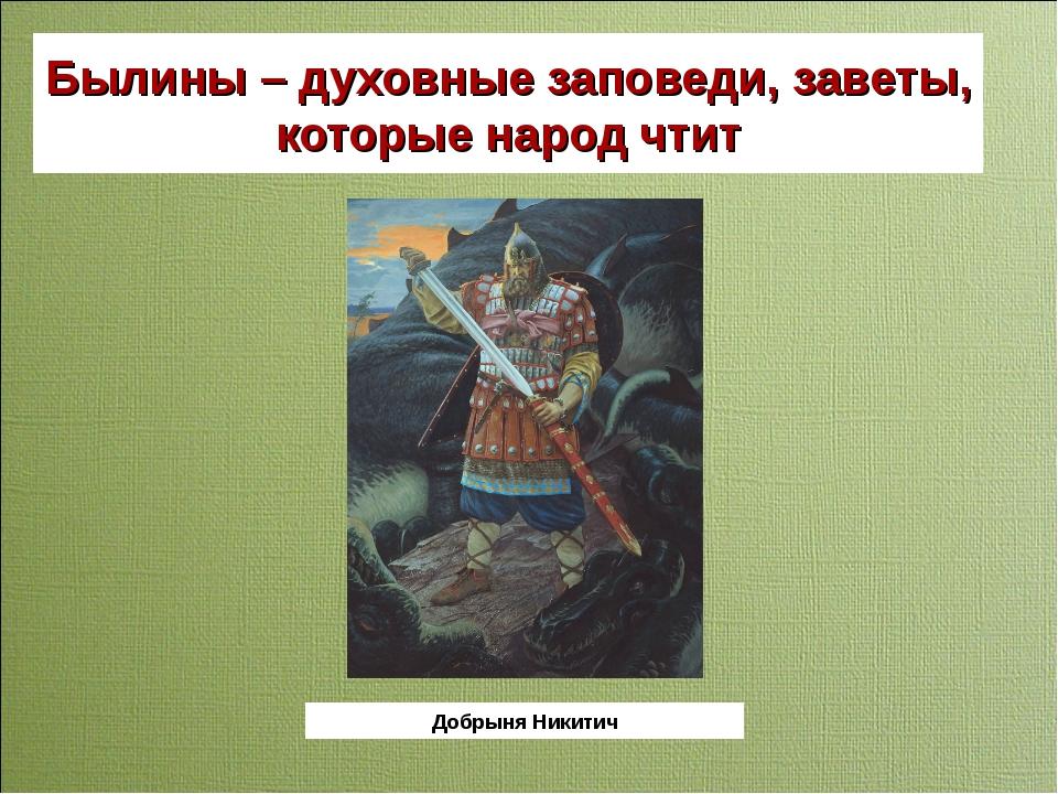 Былины – духовные заповеди, заветы, которые народ чтит Добрыня Никитич