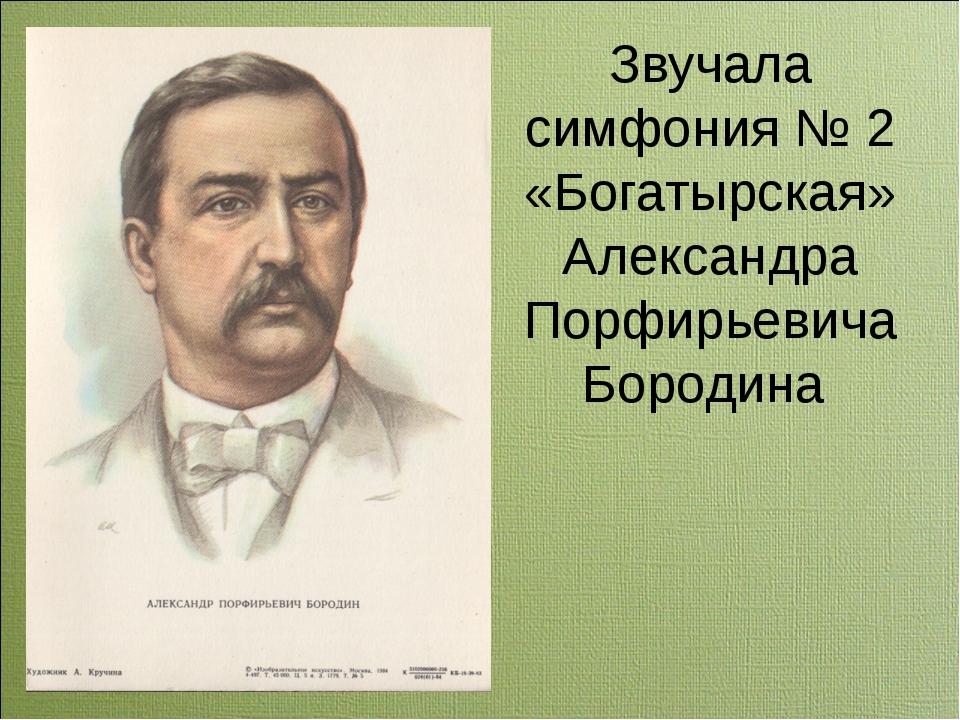 Звучала симфония № 2 «Богатырская» Александра Порфирьевича Бородина