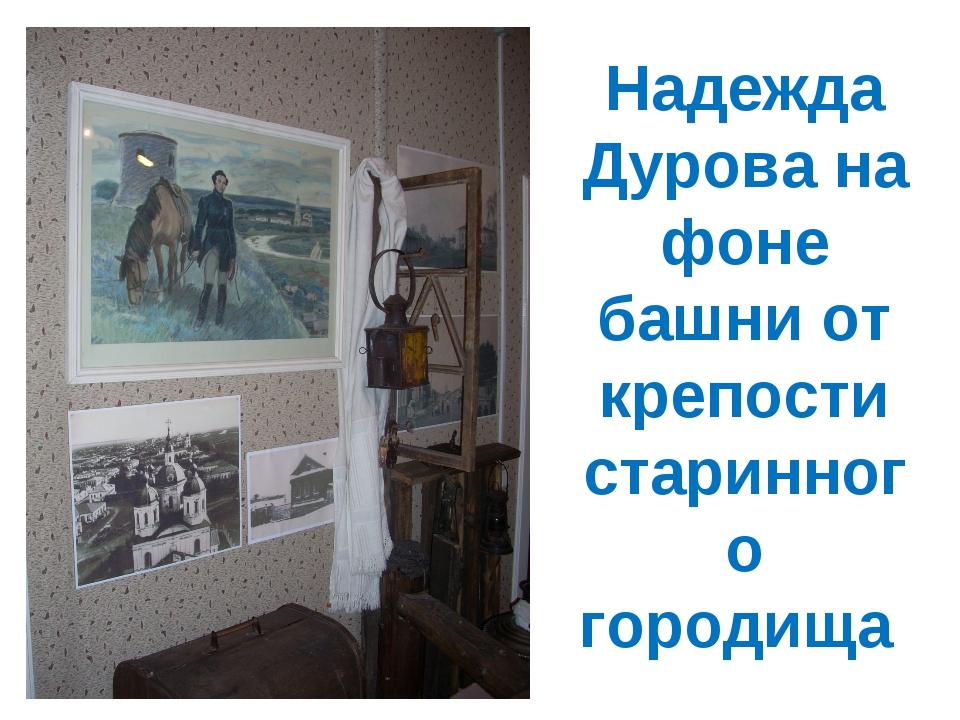 Надежда Дурова на фоне башни от крепости старинного городища