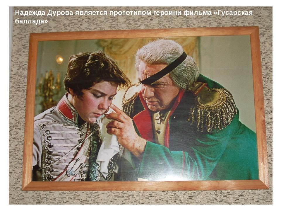 Надежда Дурова является прототипом героини фильма «Гусарская баллада»