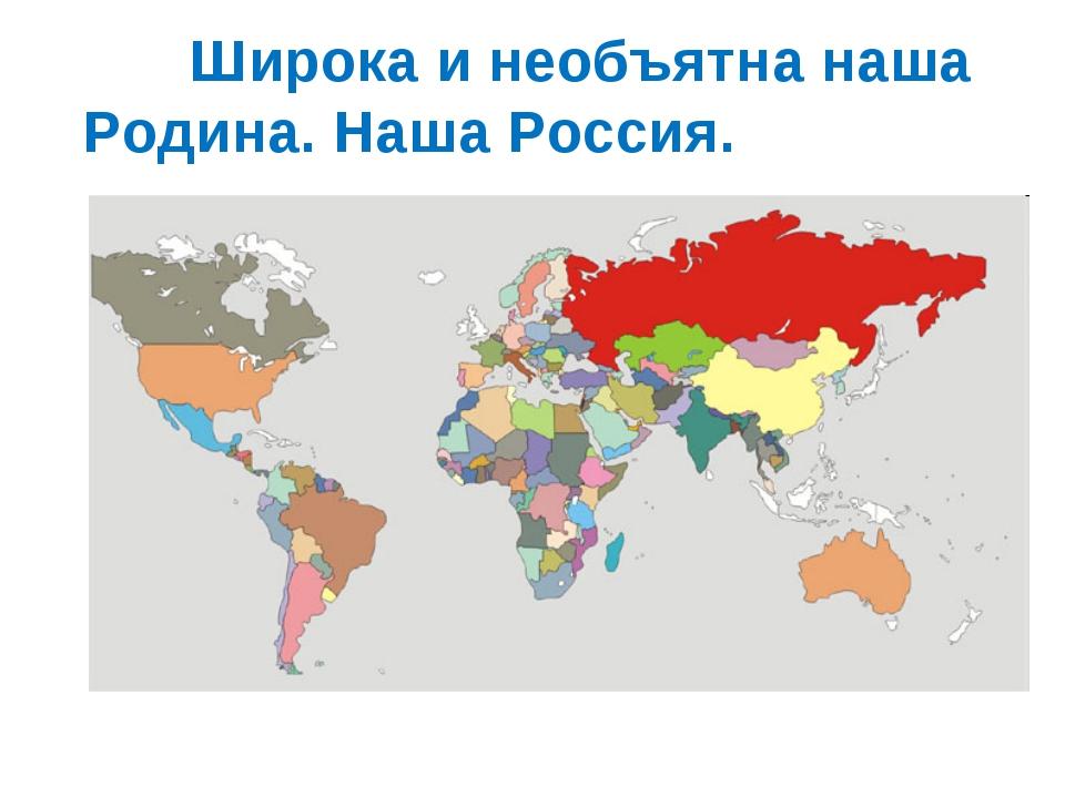 Широка и необъятна наша Родина. Наша Россия.
