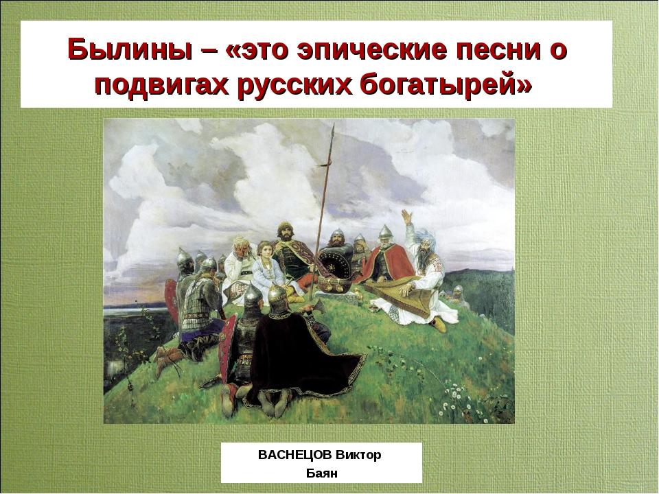 Былины – «это эпические песни о подвигах русских богатырей» ВАСНЕЦОВ Виктор Б...