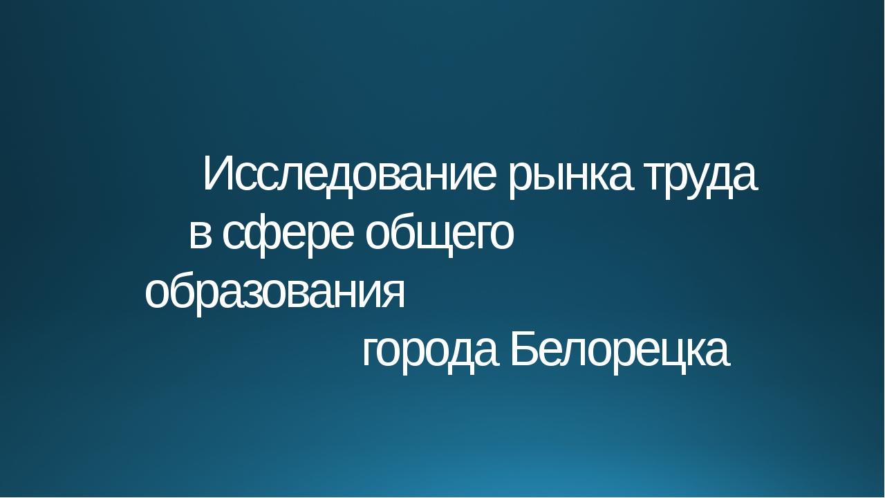 Исследование рынка труда в сфере общего образования города Белорецка