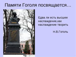 Памяти Гоголя посвящается… шн Едва ли есть высшее наслаждение,как наслаждение