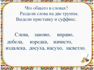 Что общего в словах? Раздели слова на две группы. Выдели приставку и суффикс.