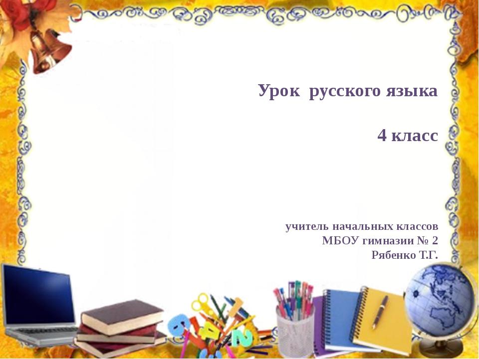 Урок русского языка 4 класс учитель начальных классов МБОУ гимназии № 2 Рябен...