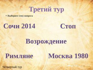 Третий тур Выберите тему вопроса Сочи 2014 Возрождение Римляне Стоп Москва 19