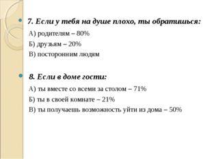 7. Если у тебя на душе плохо, ты обратишься: А) родителям – 80% Б) друзьям –