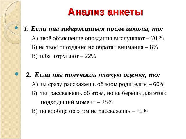 Анализ анкеты 1. Если ты задержишься после школы, то: А) твоё объяснение опоз...