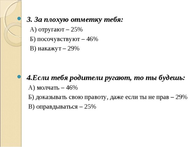 3. За плохую отметку тебя: А) отругают – 25% Б) посочувствуют – 46% В) накаж...