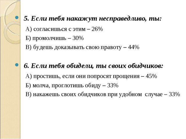 5. Если тебя накажут несправедливо, ты: А) согласишься с этим – 26% Б) промо...