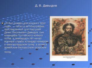 Д. В. Давыдов «Я был рожден для рокового 1812 года», — писал в автобиографии