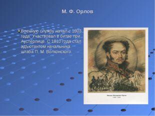М. Ф. Орлов Военную службу начал с 1803 года. Участвовал в битве при Аустерли