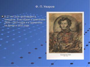 Ф. П. Уваров В 27 лет был произведен в генералы. Участвовал в кампаниях 1805—