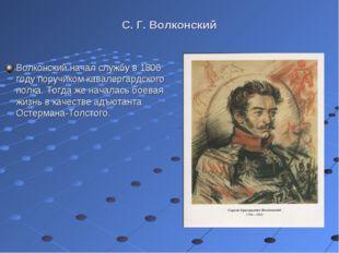 С. Г. Волконский Волконский начал службу в 1806 году поручиком кавалергардско