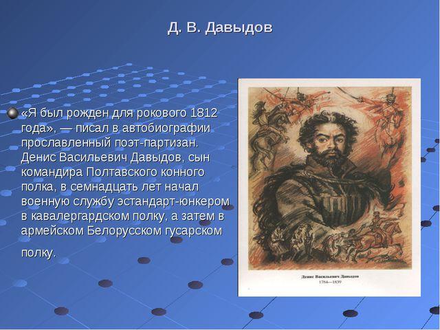 Д. В. Давыдов «Я был рожден для рокового 1812 года», — писал в автобиографии...