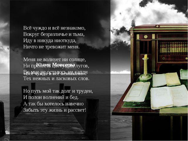 Всё чуждо и всё незнакомо, Вокруг безразличье и тьма, Иду в никуда ниоткуда,...