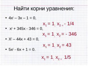 Найти корни уравнения: 4х2 – 3х – 1 = 0, х2 + 345х - 346 = 0, Х2 – 44х + 43 =