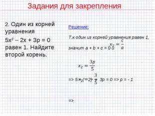 Задания для закрепления 2. Один из корней уравнения 5х2 – 2х + 3р = 0 равен