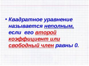 Квадратное уравнение называется неполным, если его второй коэффициент или св