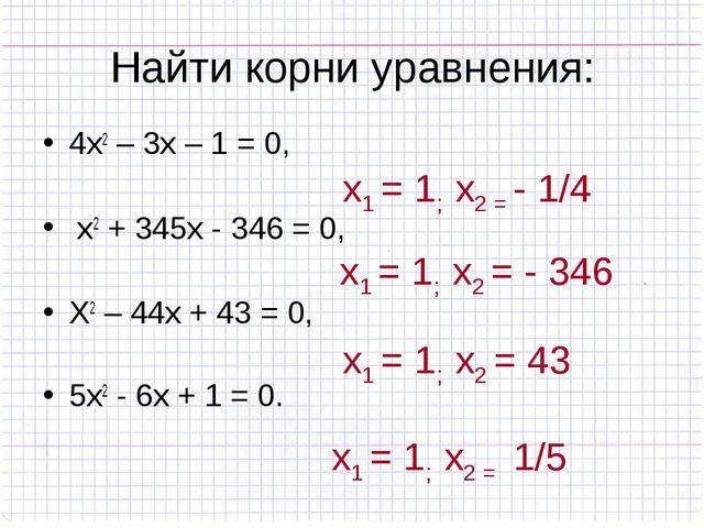 Найти корни уравнения: 4х2 – 3х – 1 = 0, х2 + 345х - 346 = 0, Х2 – 44х + 43 =...